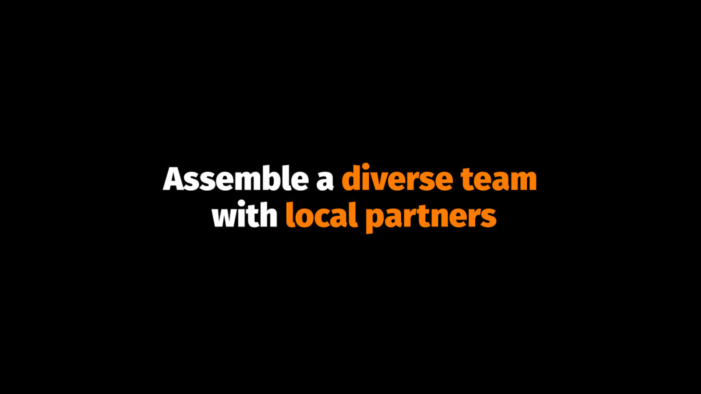 Assemble a diverse team with local partners