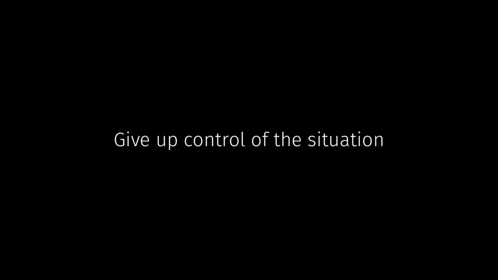 Give up control of the situation