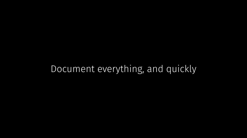 Document everything, and quickly