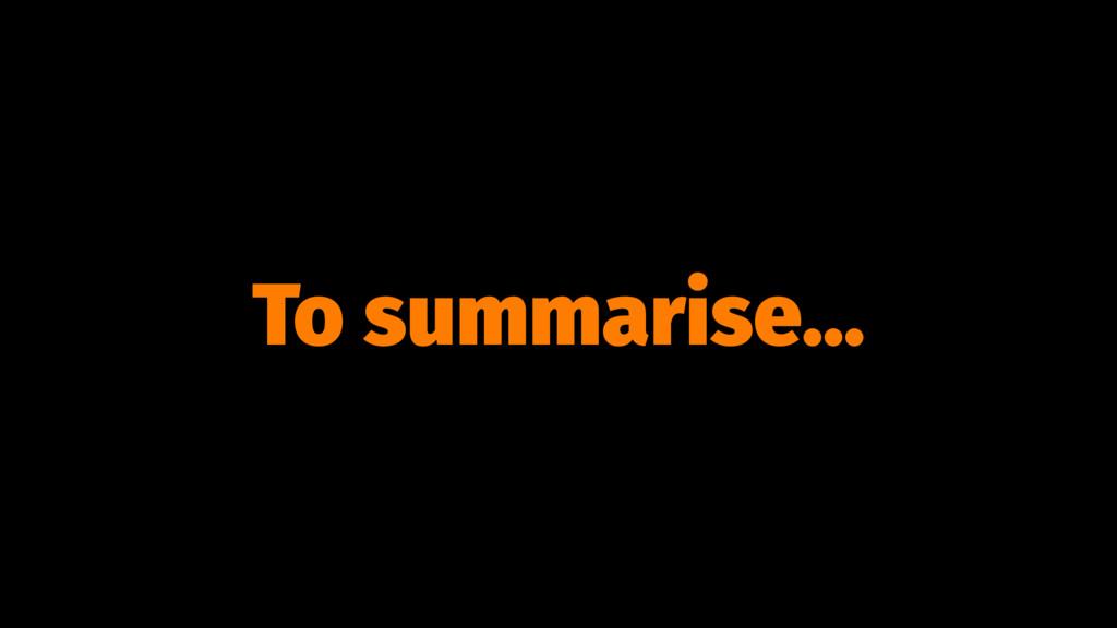 To summarise...