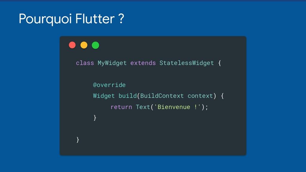 Pourquoi Flutter ? class MyWidget extends State...