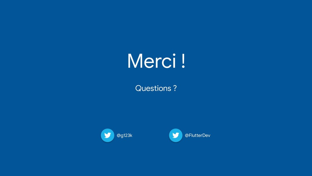 Merci !   Questions ? @g123k @FlutterDev