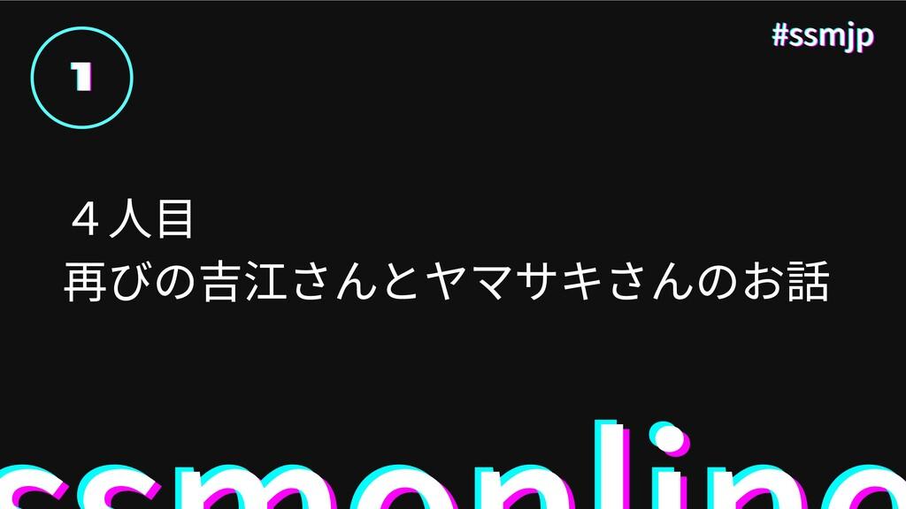 1 1 1 #ssmjp #ssmjp #ssmjp 4 ⽬ 再びの吉江さんとヤマサキさんのお