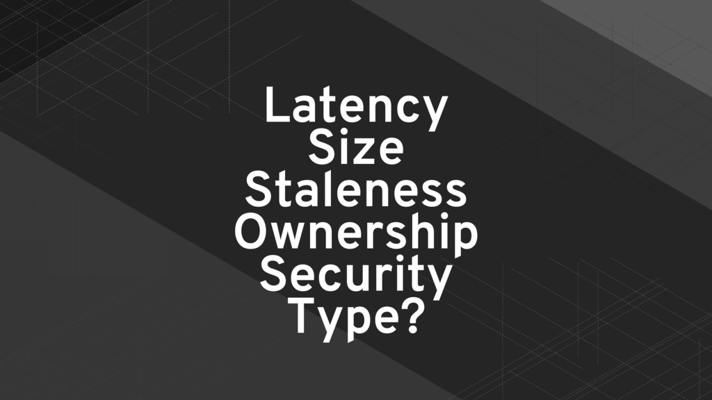 Latency Size Staleness Ownership Security Type?