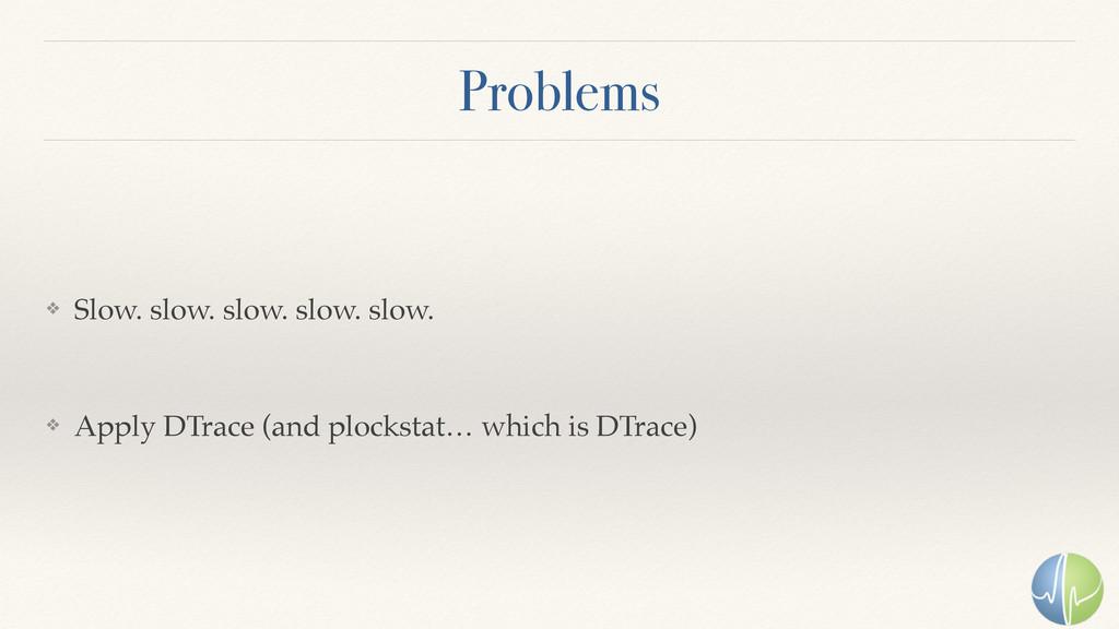 Problems ❖ Slow. slow. slow. slow. slow. ❖ Appl...