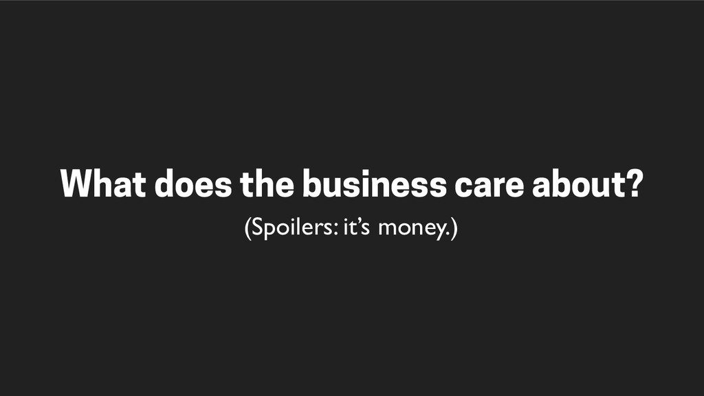 What does the business care about? (Spoilers: i...