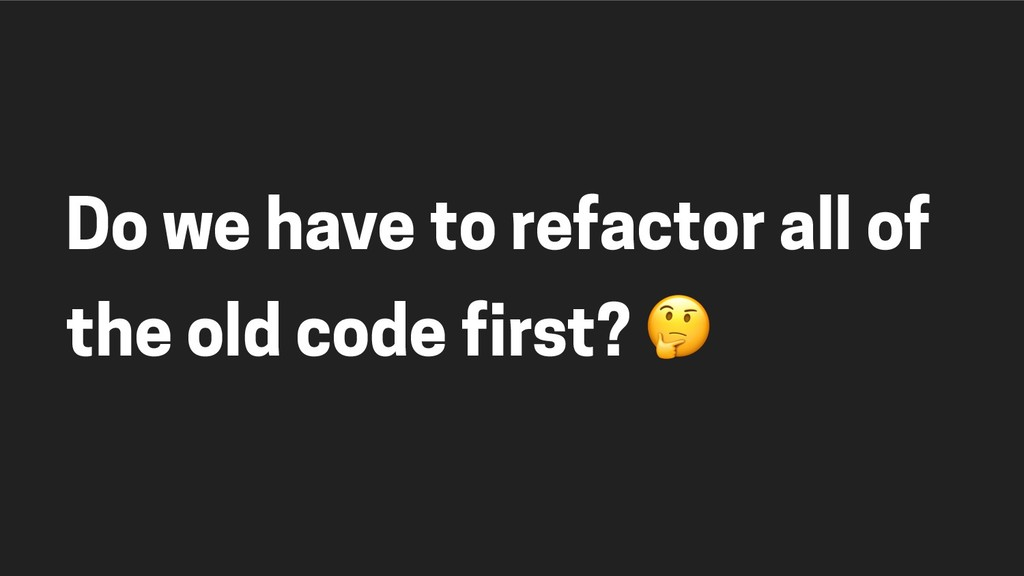 Do we have to refactor all of the old code firs...