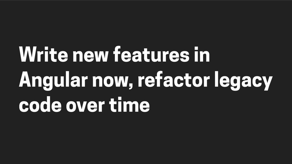 Write new features in Angular now, refactor leg...