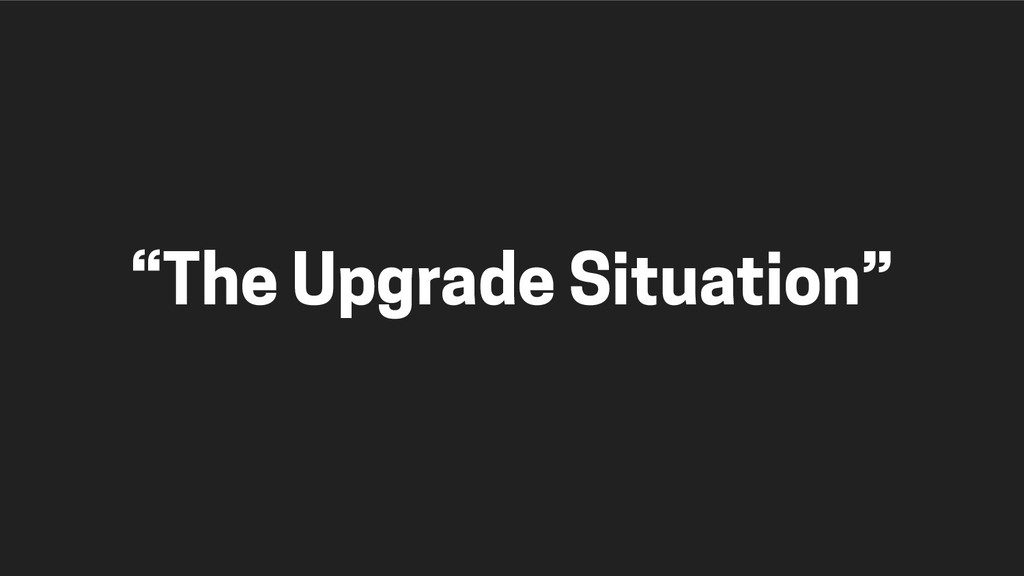"""The Upgrade Situation"""