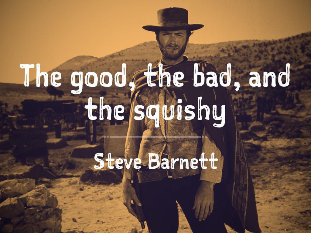 The good, the bad, and the squishy Steve Barnett