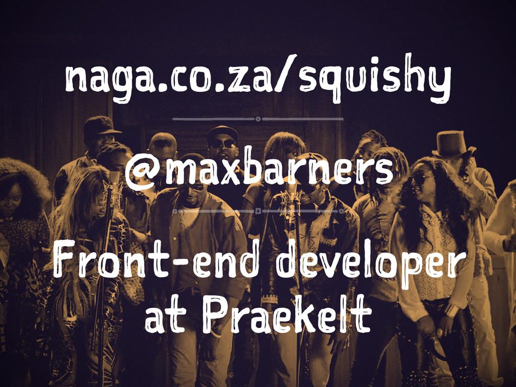 naga.co.za/squishy @maxbarners Front-end develo...
