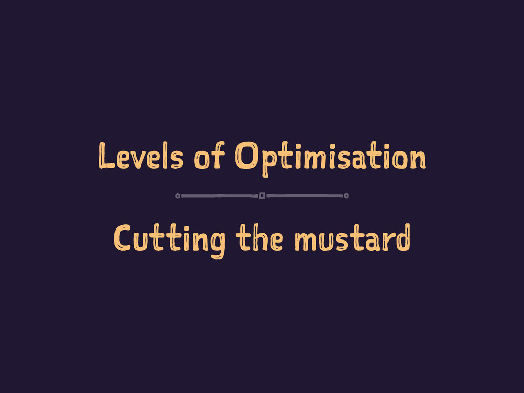 Levels of Optimisation Cutting the mustard