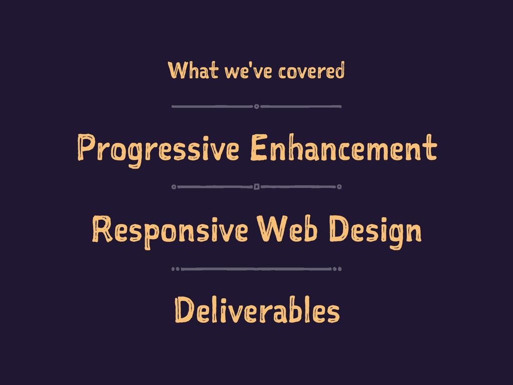 What we've covered Progressive Enhancement Resp...