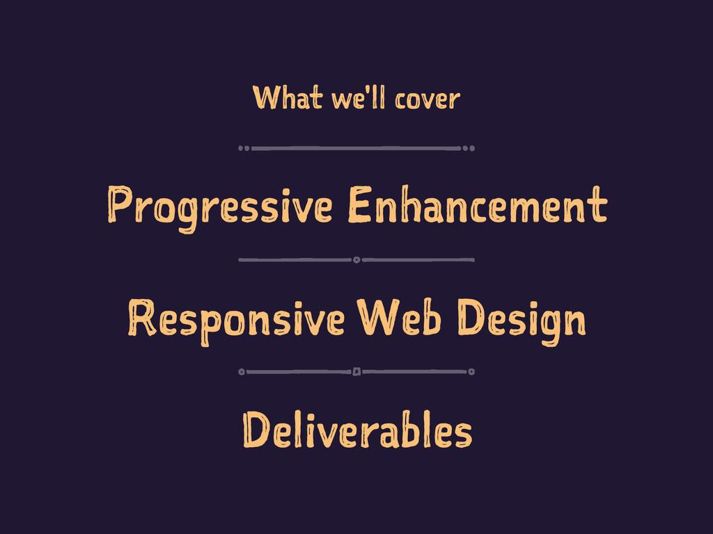 What we'll cover Progressive Enhancement Respon...