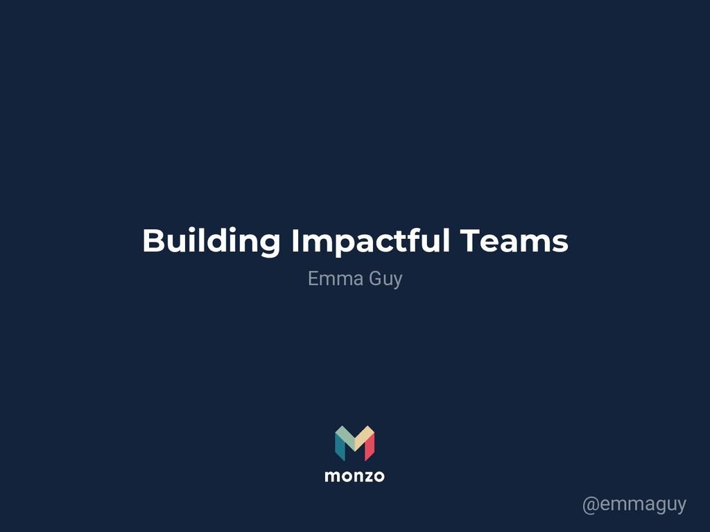 Building Impactful Teams Emma Guy @emmaguy
