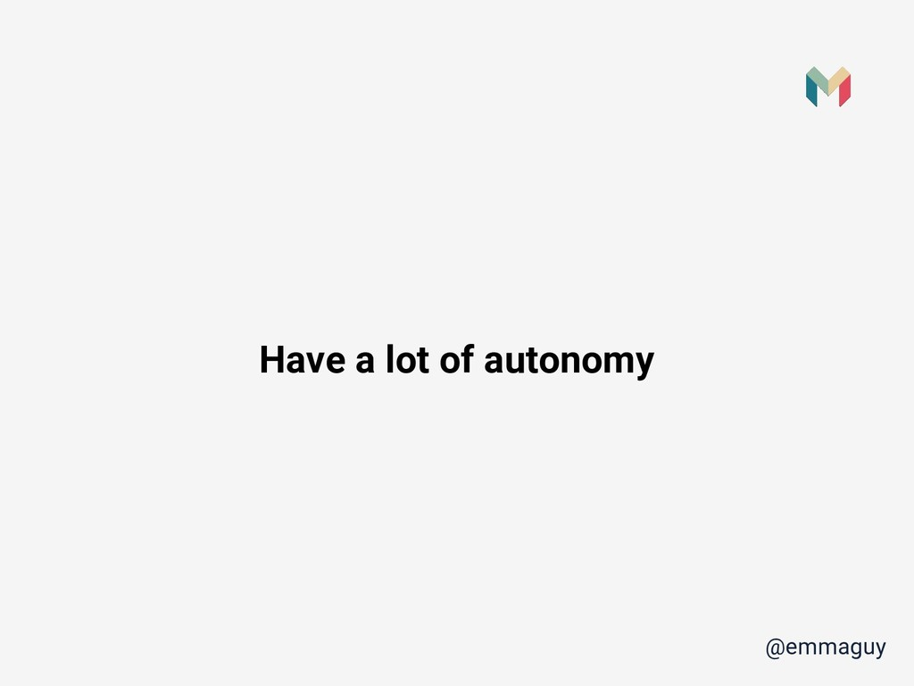 @emmaguy Have a lot of autonomy