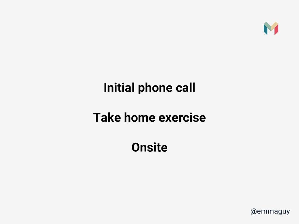 Initial phone call Take home exercise Onsite @e...