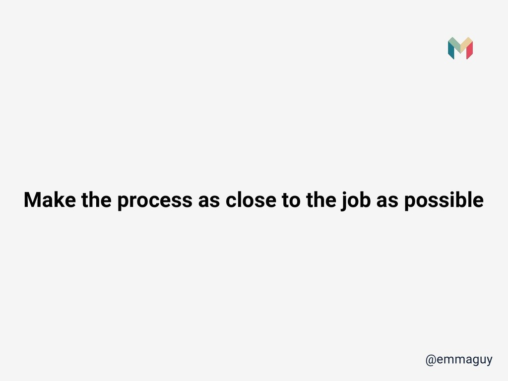 Make the process as close to the job as possibl...