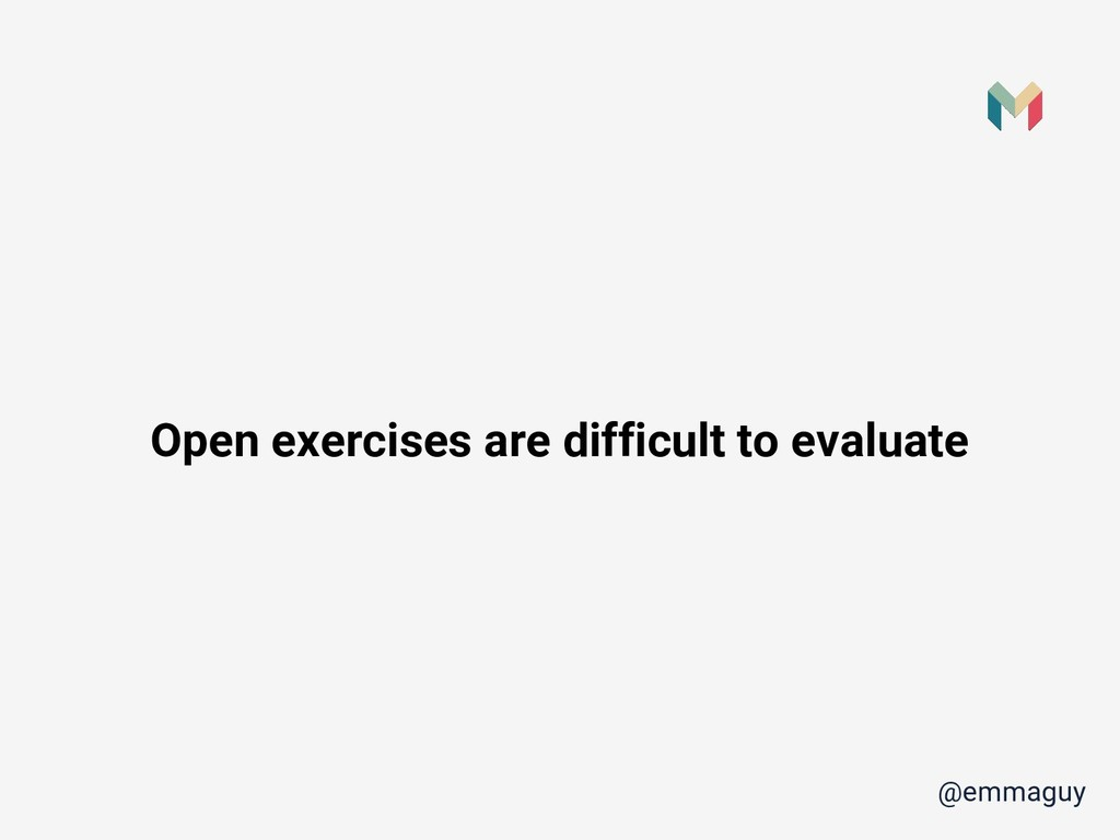 Open exercises are difficult to evaluate @emmag...
