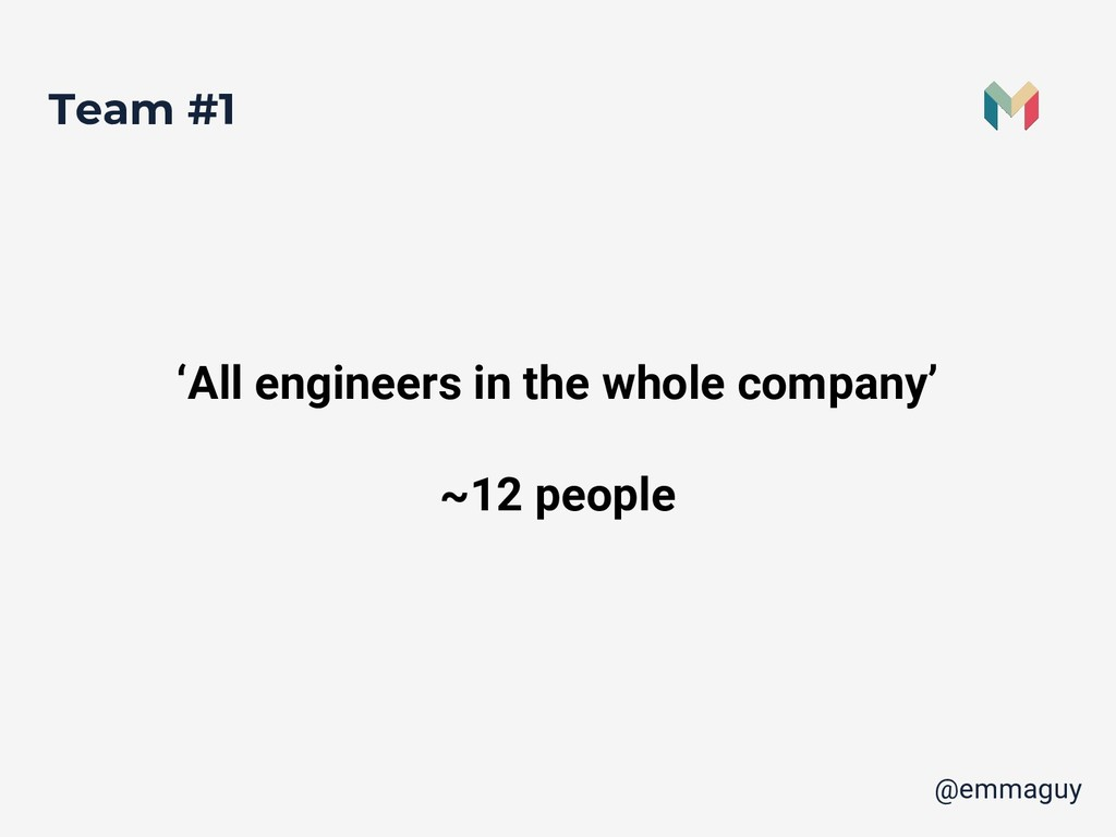 Team #1 'All engineers in the whole company' ~1...