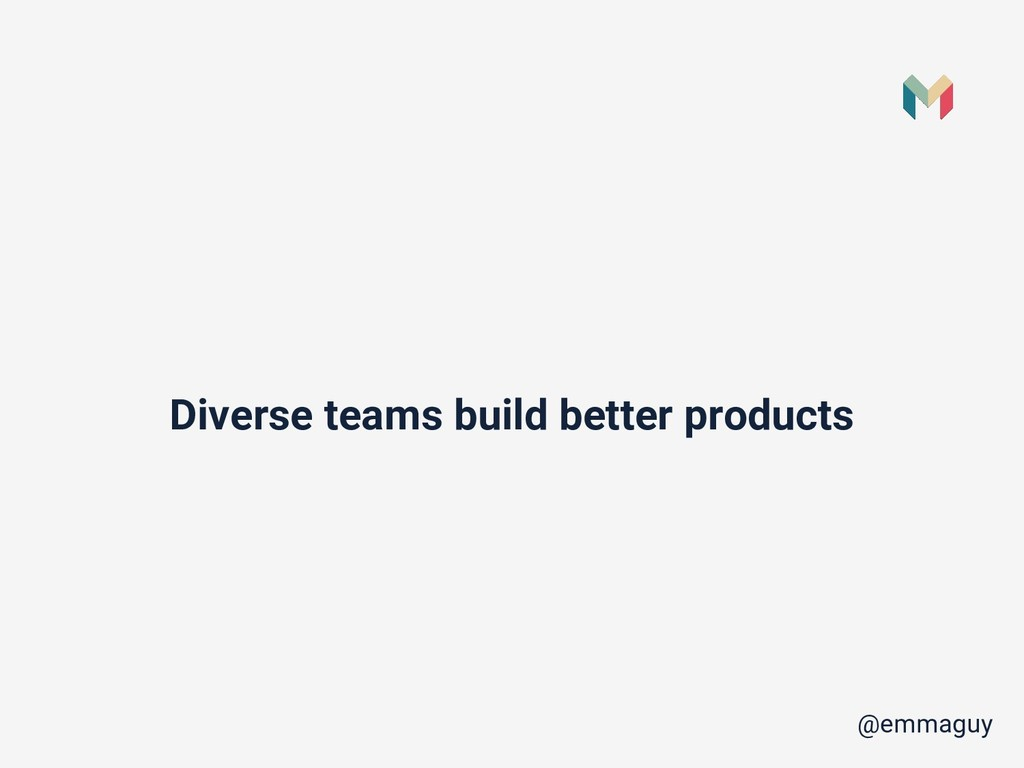 Diverse teams build better products @emmaguy