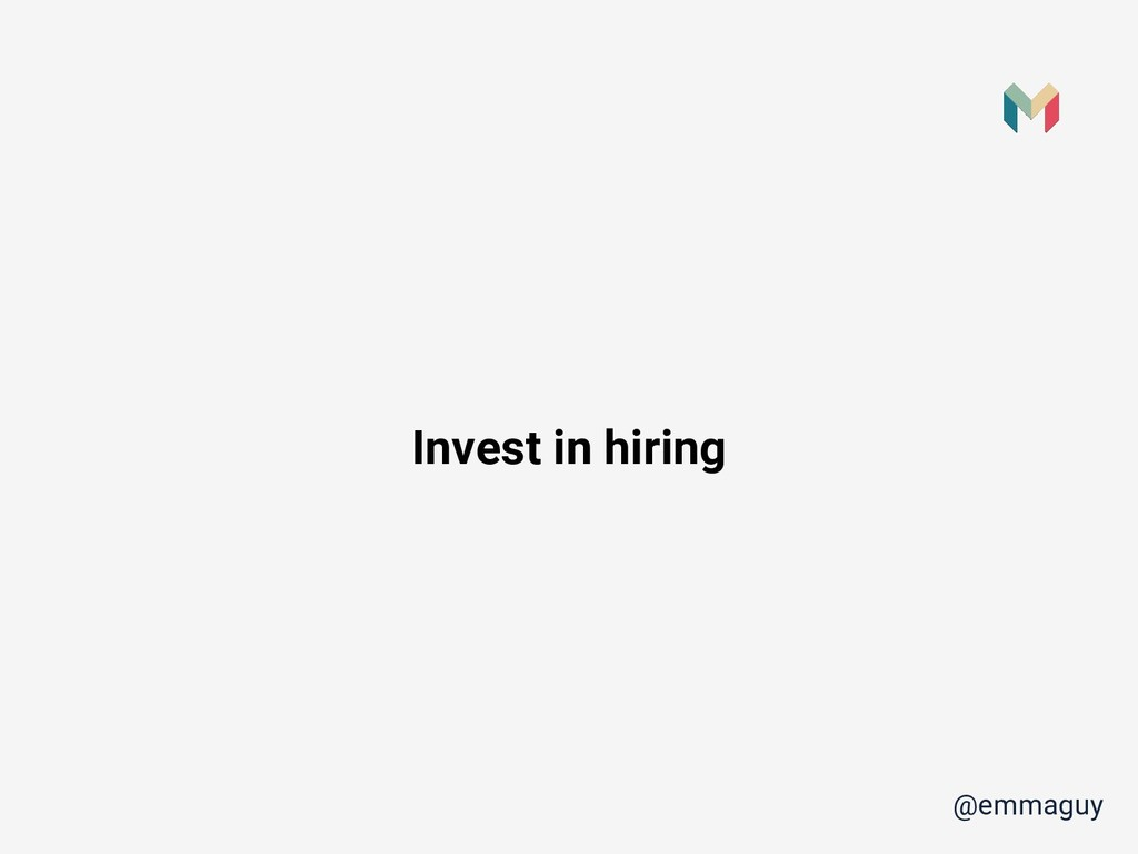 Invest in hiring @emmaguy
