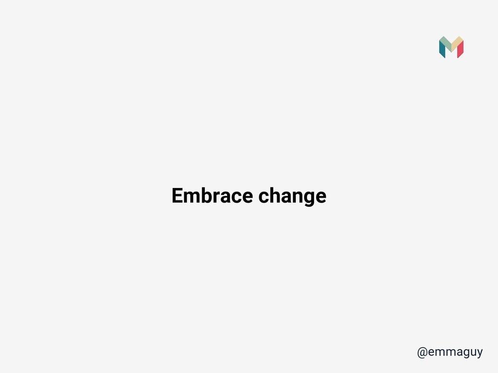 Embrace change @emmaguy
