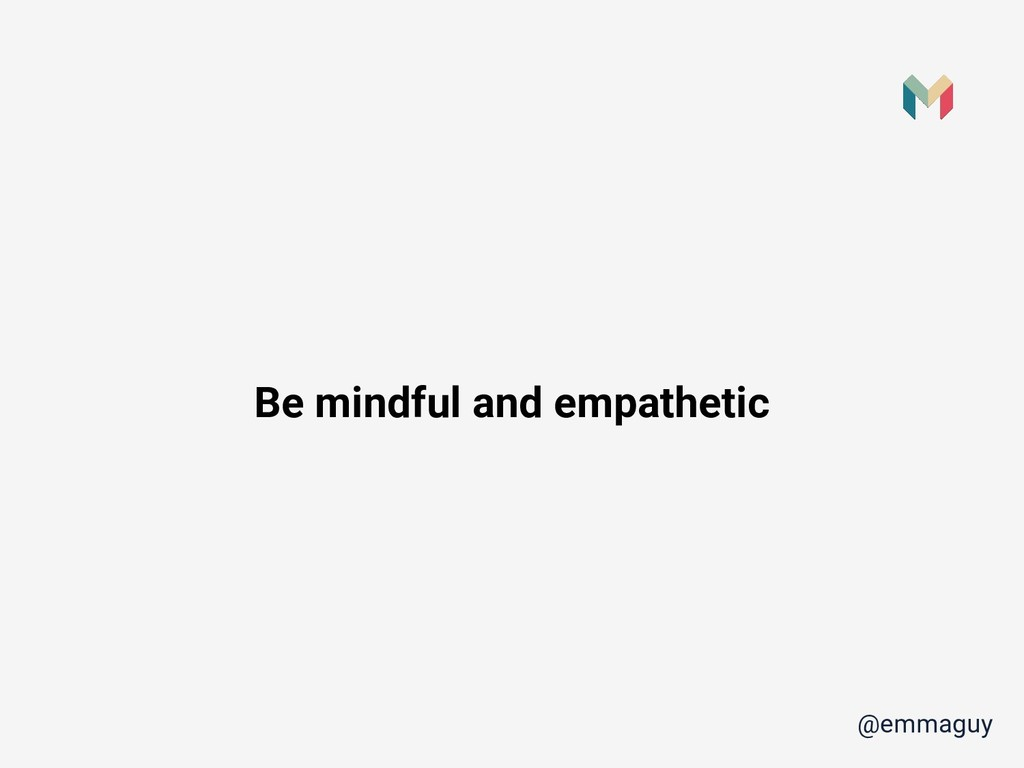 Be mindful and empathetic @emmaguy