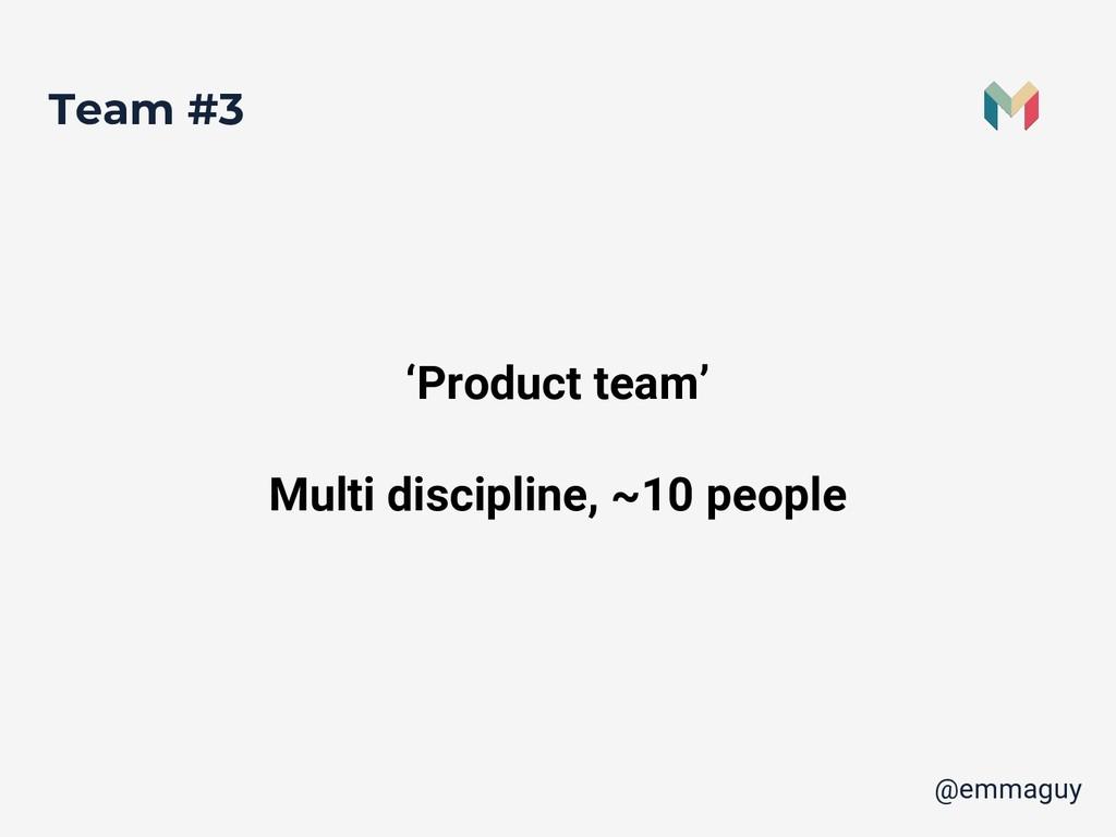 Team #3 'Product team' Multi discipline, ~10 pe...