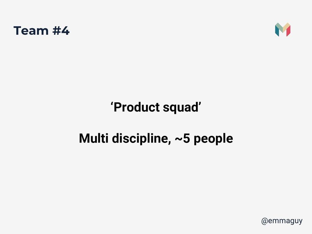 Team #4 'Product squad' Multi discipline, ~5 pe...