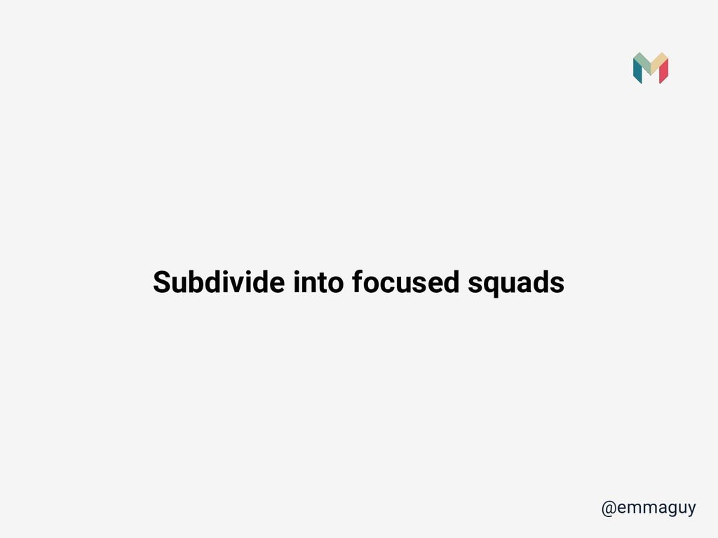@emmaguy Subdivide into focused squads