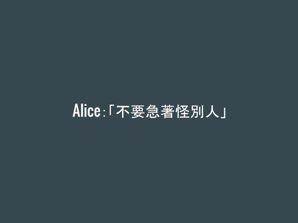 Alice:「不要急著怪別人」