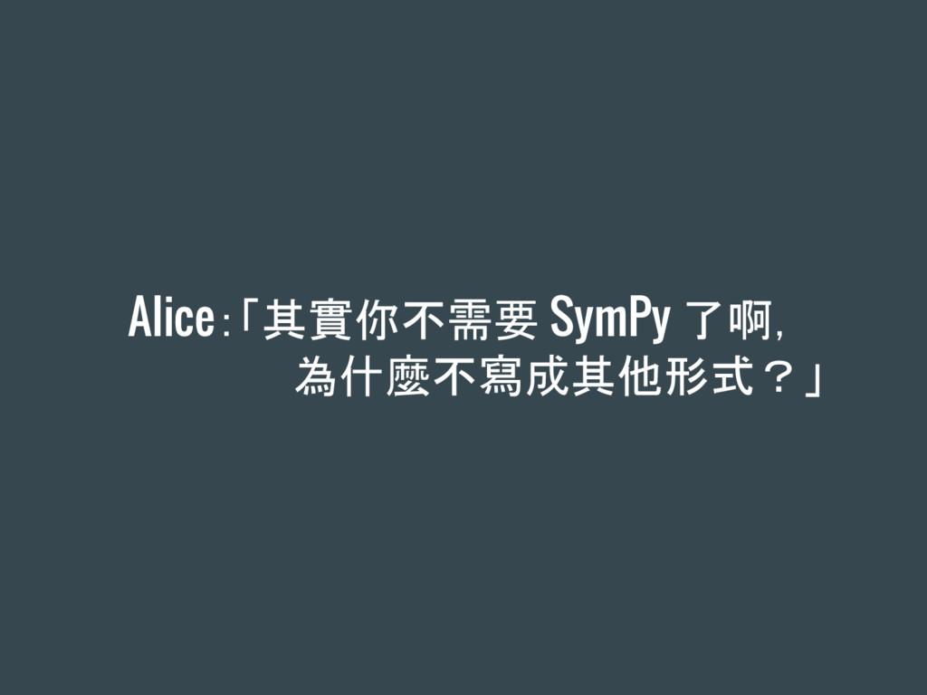 Alice:「其實你不需要 SymPy 了啊, 為什麼不寫成其他形式?」