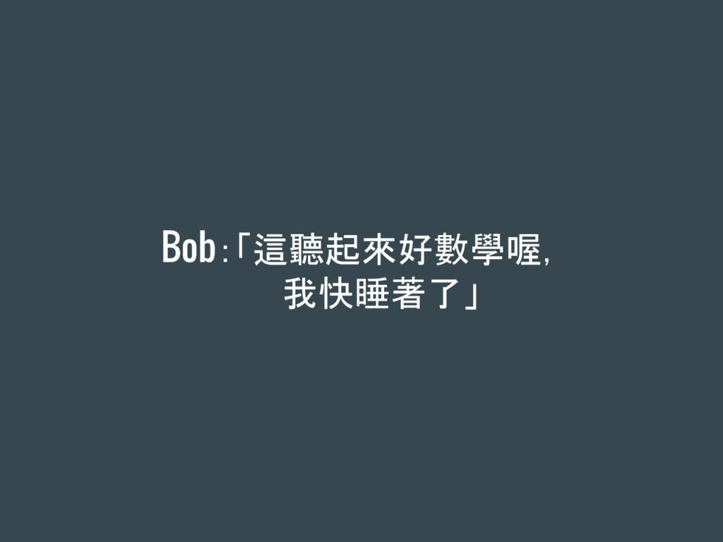Bob:「這聽起來好數學喔, 我快睡著了」