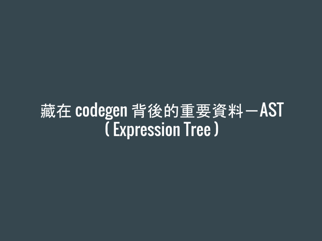 藏在 codegen 背後的重要資料-AST ( Expression Tree )