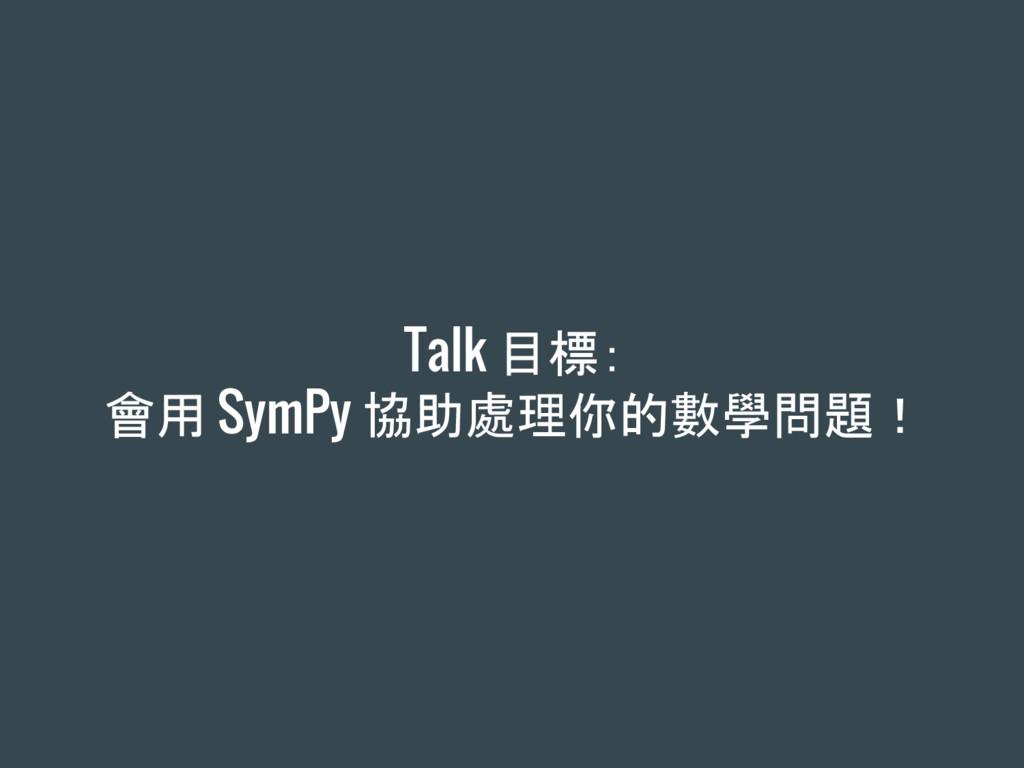 Talk 目標: 會用 SymPy 協助處理你的數學問題!