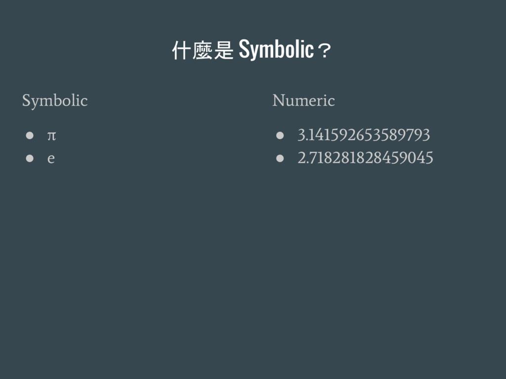 什麼是 Symbolic? Symbolic ● π ● e Numeric ● 3.1415...