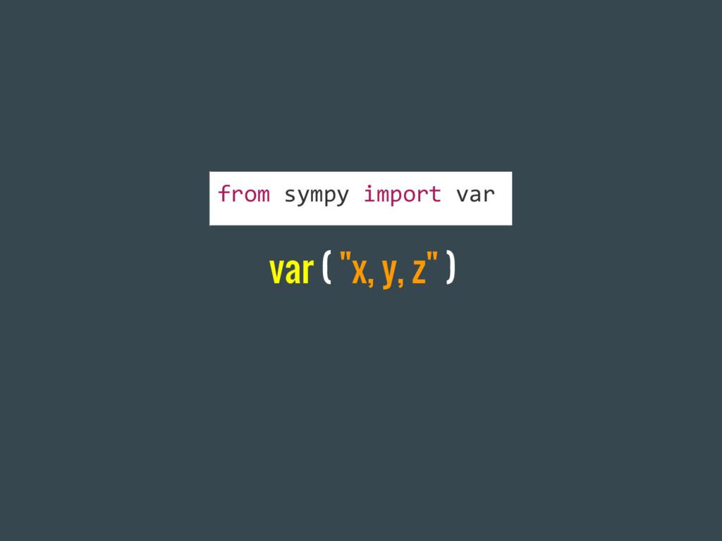 """var ( """"x, y, z"""" ) from sympy import var"""