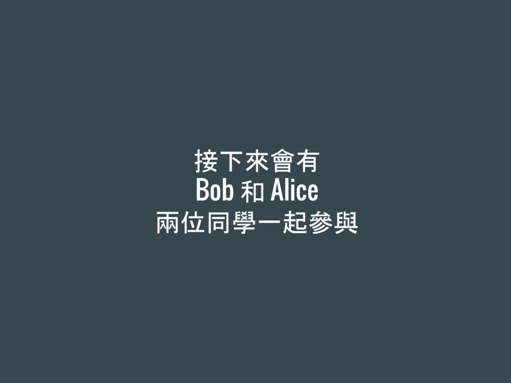 接下來會有 Bob 和 Alice 兩位同學一起參與