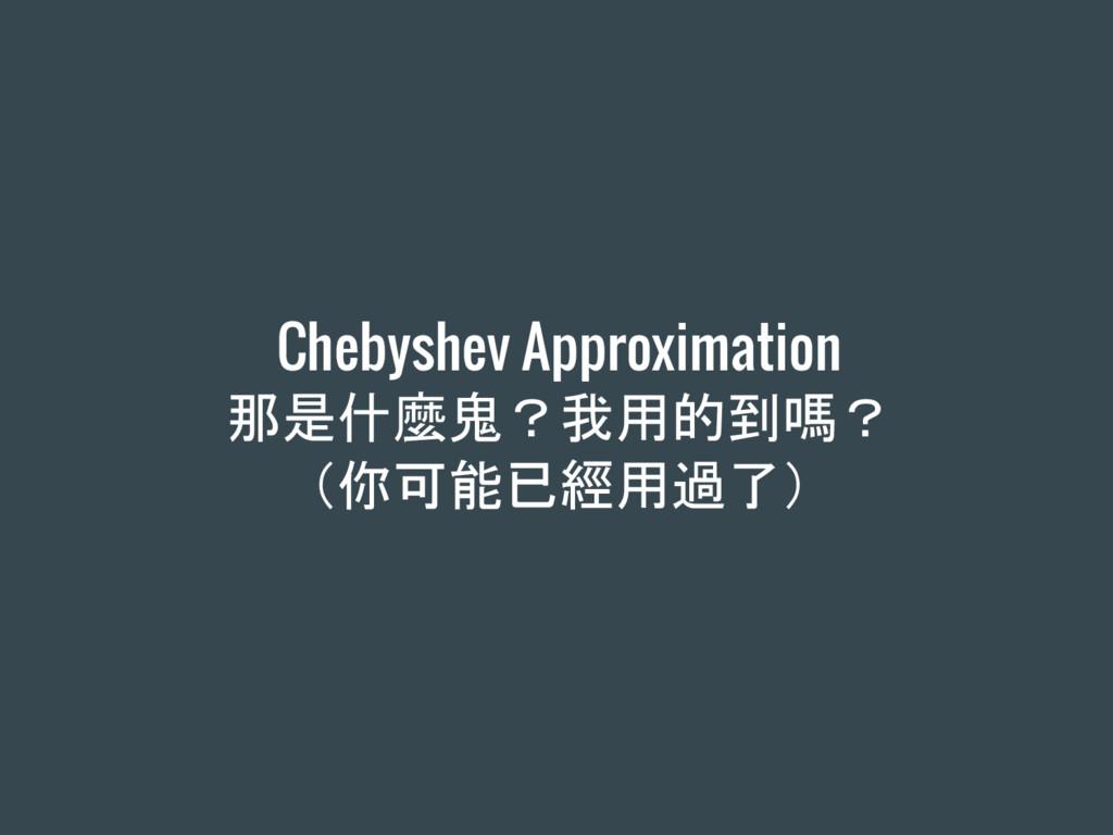 Chebyshev Approximation 那是什麼鬼?我用的到嗎? (你可能已經用過了)