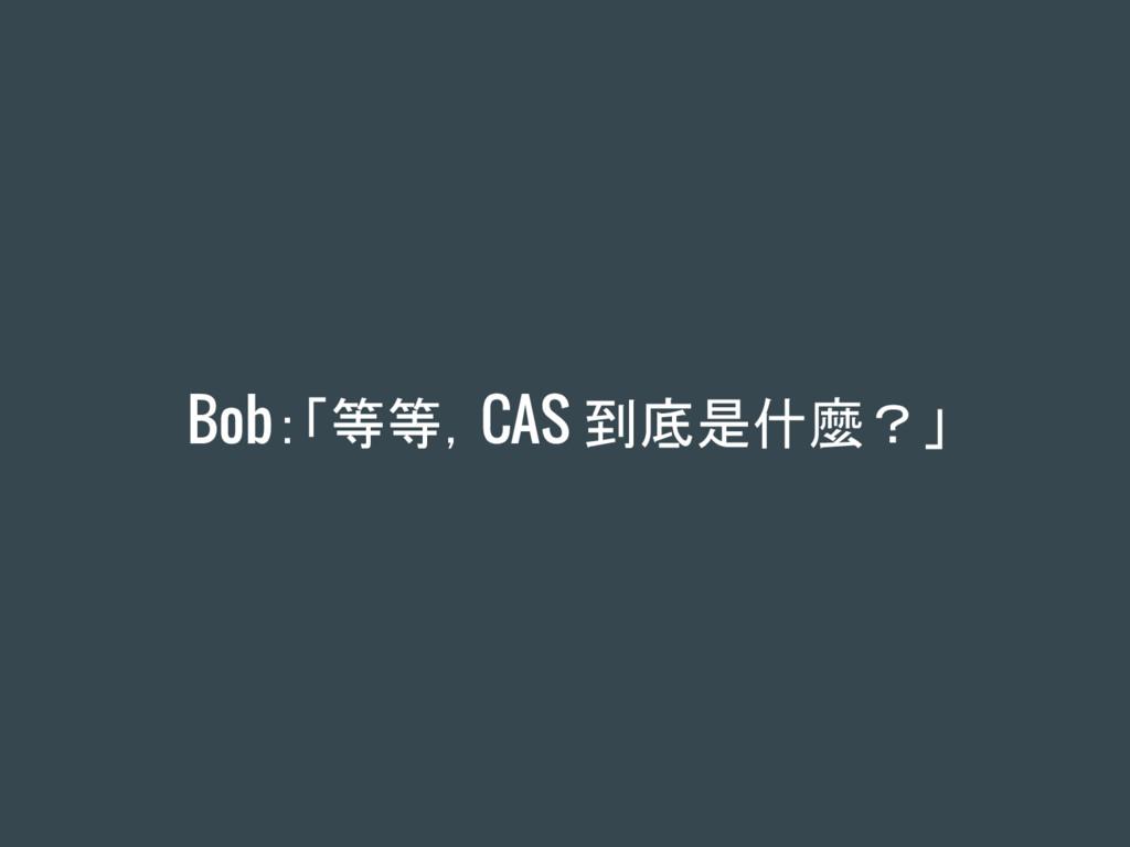 Bob:「等等,CAS 到底是什麼?」