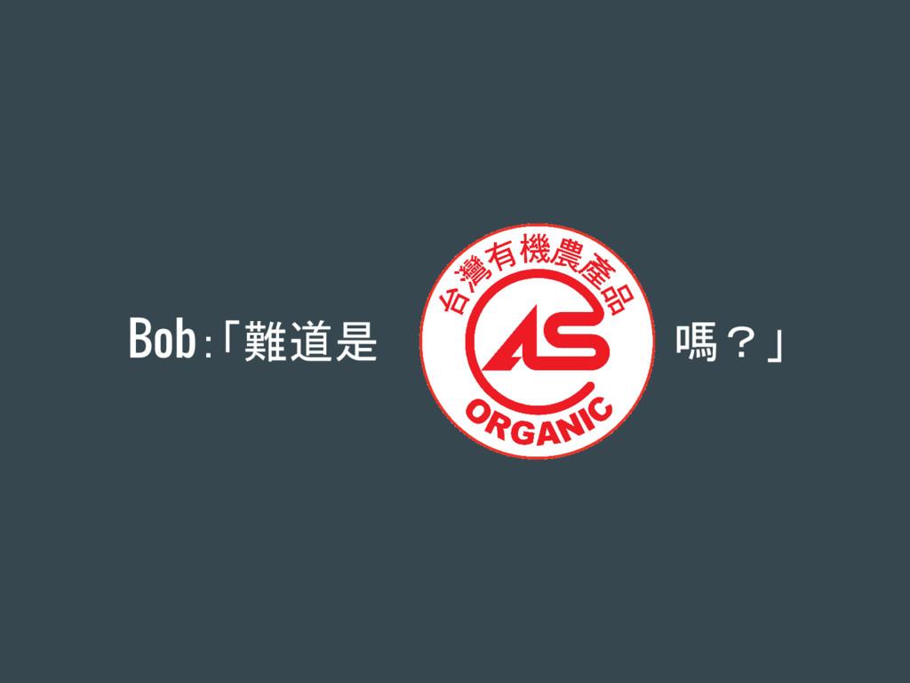Bob:「難道是 嗎?」