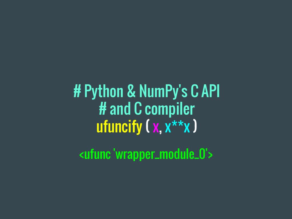 # Python & NumPy's C API # and C compiler ufunc...