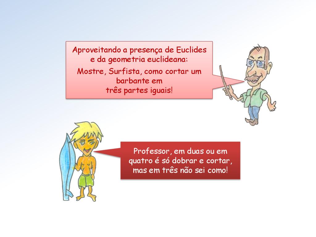 Aproveitando a presença de Euclides e da geomet...