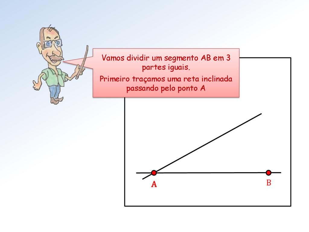 A B Vamos dividir um segmento AB em 3 partes ig...