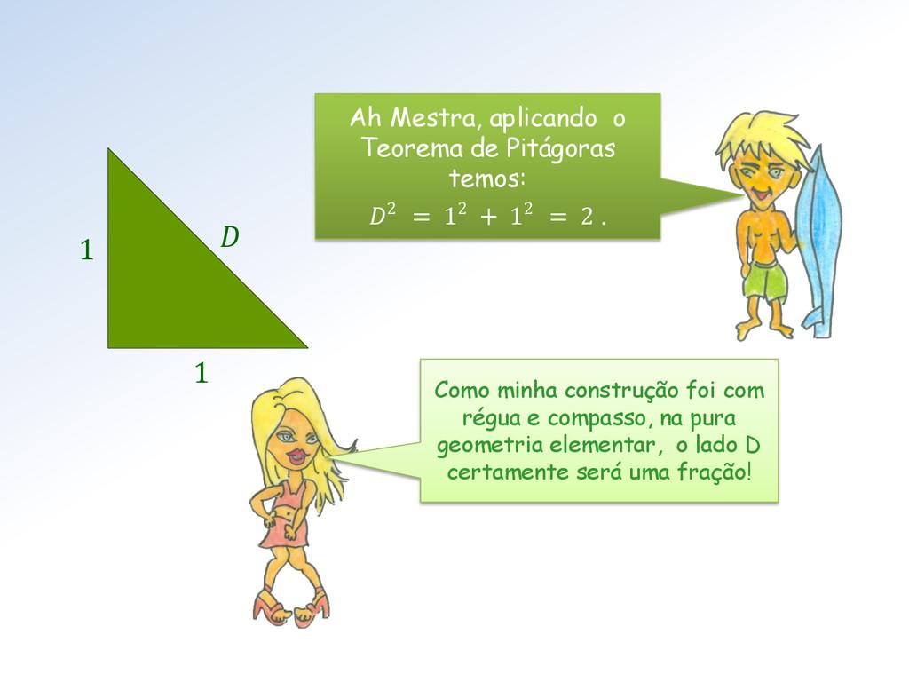 Ah Mestra, aplicando o Teorema de Pitágoras tem...