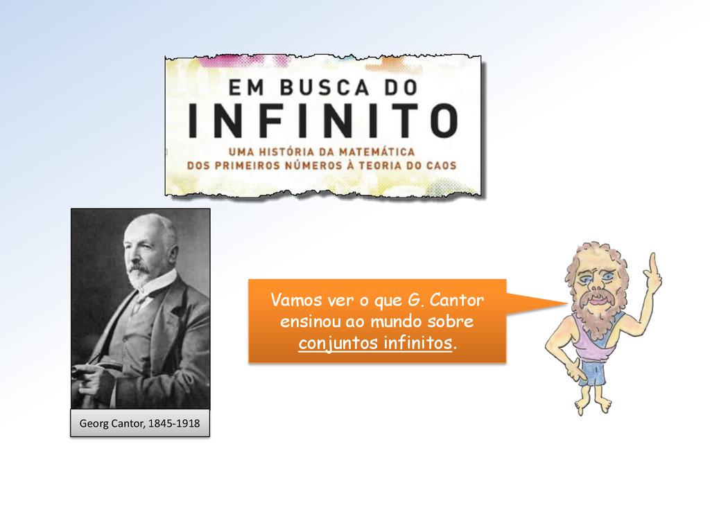 Georg Cantor, 1845-1918 Vamos ver o que G. Cant...