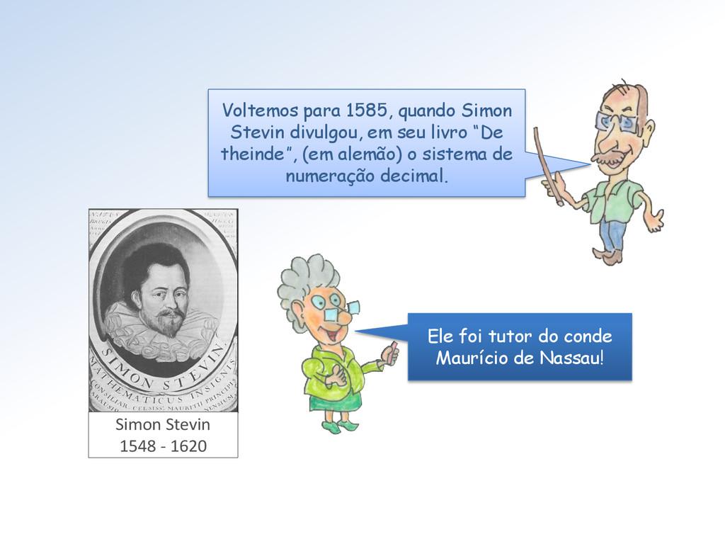 Voltemos para 1585, quando Simon Stevin divulgo...