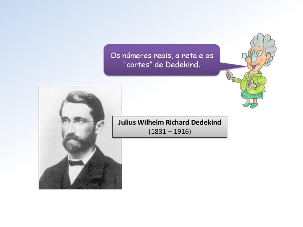 Julius Wilhelm Richard Dedekind (1831 – 1916) O...