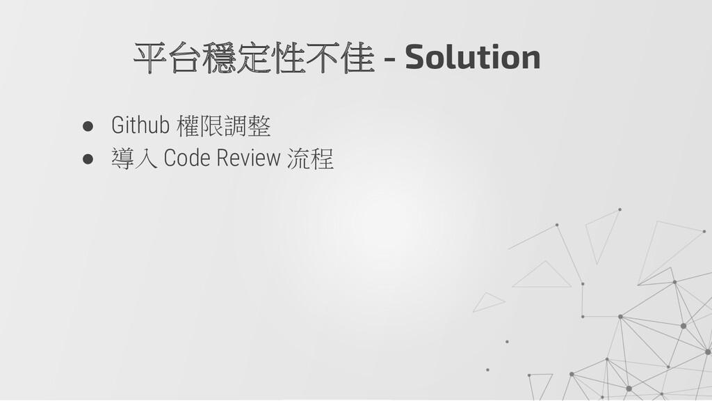● Github 權限調整 ● 導入 Code Review 流程 平台穩定性不佳 - Sol...